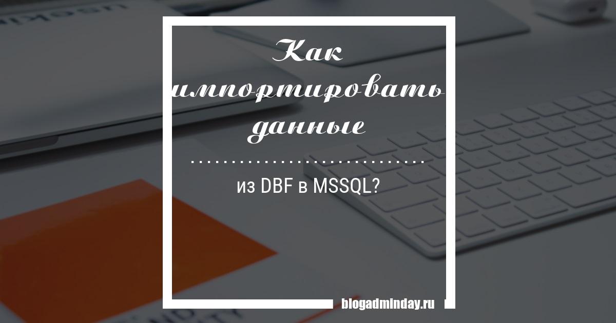 Как импортировать данные из DBF в MSSQL? — Admin Day